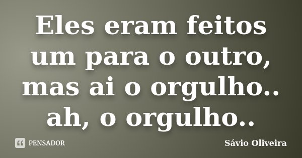 Eles eram feitos um para o outro, mas ai o orgulho.. ah, o orgulho..... Frase de Sávio Oliveira.