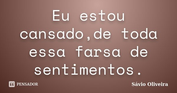 Eu estou cansado,de toda essa farsa de sentimentos.... Frase de Sávio Oliveira.