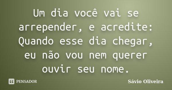 Um dia você vai se arrepender, e acredite: Quando esse dia chegar, eu não vou nem querer ouvir seu nome.... Frase de Sávio Oliveira.