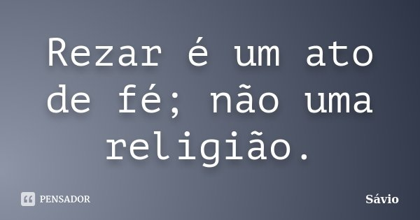Rezar é um ato de fé; não uma religião.... Frase de Sávio.