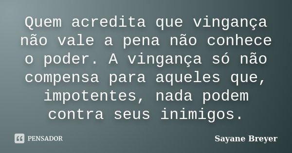 Quem acredita que vingança não vale a pena não conhece o poder. A vingança só não compensa para aqueles que, impotentes, nada podem contra seus inimigos.... Frase de Sayane Breyer.