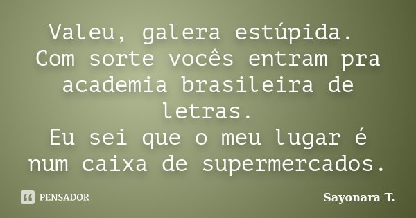 Valeu, galera estúpida. Com sorte vocês entram pra academia brasileira de letras. Eu sei que o meu lugar é num caixa de supermercados.... Frase de Sayonara T..
