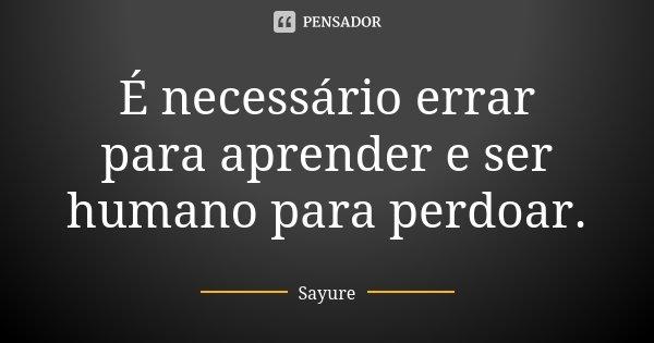 É necessário errar para aprender e ser humano para perdoar.... Frase de Sayure.