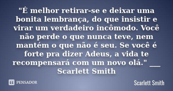 """""""É melhor retirar-se e deixar uma bonita lembrança, do que insistir e virar um verdadeiro incômodo. Você não perde o que nunca teve, nem mantém o que não é... Frase de Scarlett Smith."""
