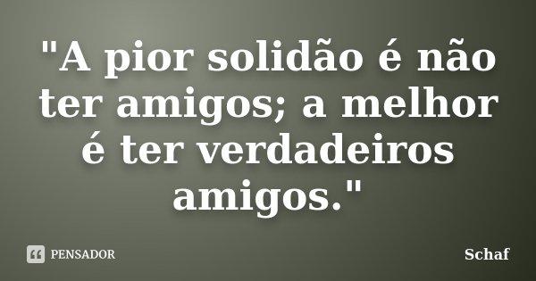 """""""A pior solidão é não ter amigos; a melhor é ter verdadeiros amigos.""""... Frase de Schaf."""