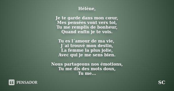 Hélène, Je te garde dans mon cœur, Mes pensées vont vers toi, Tu me remplis de bonheur, Quand enfin je te vois. Tu es l´amour de ma vie, J´ai trouvé mon destin,... Frase de SC.