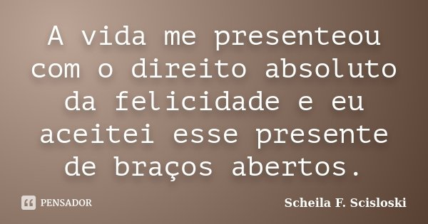 A vida me presenteou com o direito absoluto da felicidade e eu aceitei esse presente de braços abertos.... Frase de Scheila F. Scisloski.