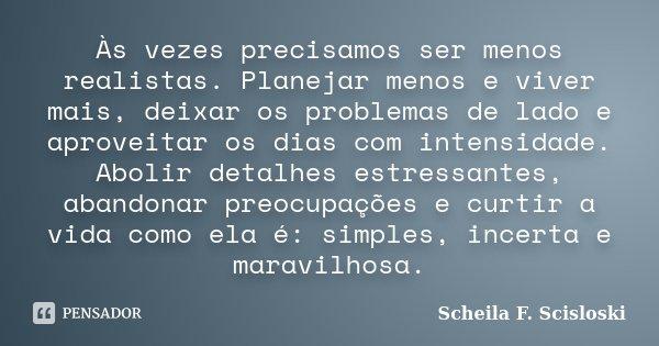 Às vezes precisamos ser menos realistas. Planejar menos e viver mais, deixar os problemas de lado e aproveitar os dias com intensidade. Abolir detalhes estressa... Frase de Scheila F. Scisloski.