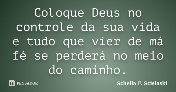 Coloque Deus no controle da sua vida e tudo que vier de má fé se perderá no meio do caminho.... Frase de Scheila F. Scisloski.