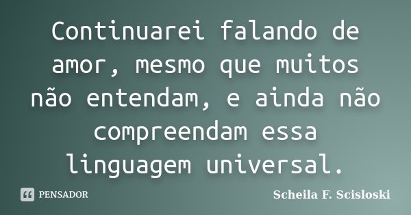 Continuarei falando de amor, mesmo que muitos não entendam, e ainda não compreendam essa linguagem universal.... Frase de Scheila F. Scisloski.
