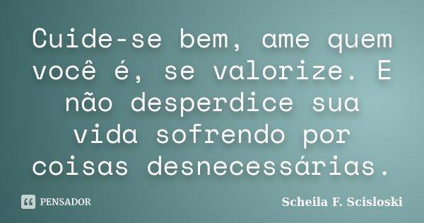 Cuide-se bem, ame quem você é, se valorize. E não desperdice sua vida sofrendo por coisas desnecessárias.... Frase de Scheila F. Scisloski.
