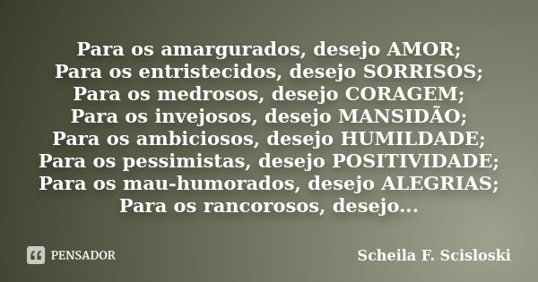 Para os amargurados, desejo AMOR; Para os entristecidos, desejo SORRISOS; Para os medrosos, desejo CORAGEM; Para os invejosos, desejo MANSIDÃO; Para os ambicios... Frase de Scheila F. Scisloski.