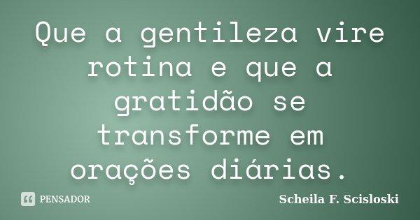 Que a gentileza vire rotina e que a gratidão se transforme em orações diárias.... Frase de Scheila F. Scisloski.