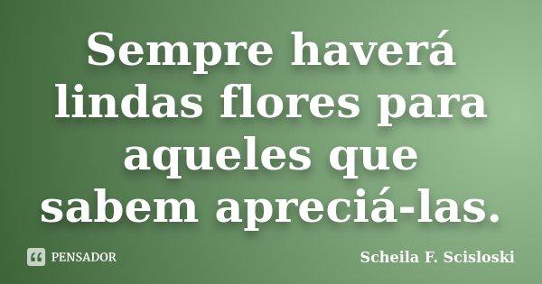 Sempre haverá lindas flores para aqueles que sabem apreciá-las.... Frase de Scheila F. Scisloski.