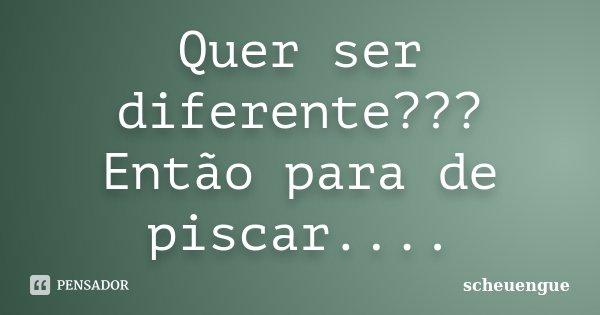 Quer ser diferente??? Então para de piscar....... Frase de scheuengue.