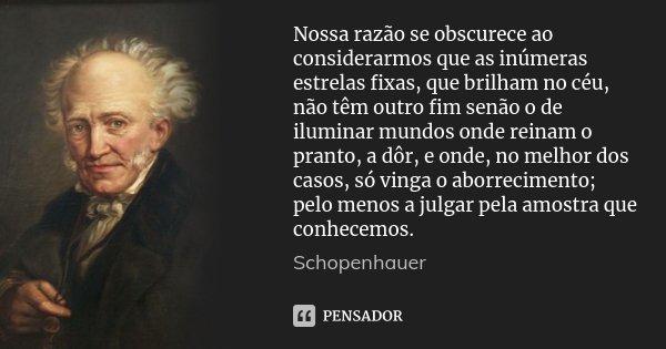 Nossa razão se obscurece ao considerarmos que as inúmeras estrelas fixas, que brilham no céu, não têm outro fim senão o de iluminar mundos onde reinam o pranto,... Frase de Schopenhauer.