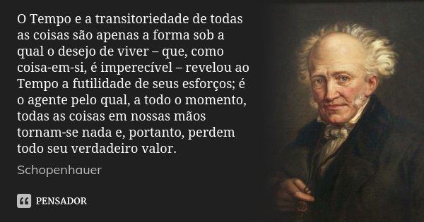 O Tempo e a transitoriedade de todas as coisas são apenas a forma sob a qual o desejo de viver – que, como coisa-em-si, é imperecível – revelou ao Tempo a futil... Frase de Schopenhauer.