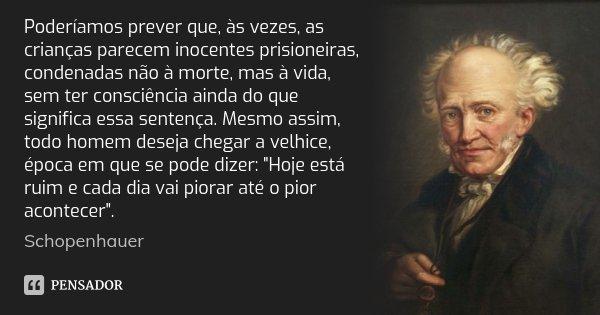 Poderíamos prever que, às vezes, as crianças parecem inocentes prisioneiras, condenadas não à morte, mas à vida, sem ter consciência ainda do que significa essa... Frase de Schopenhauer.