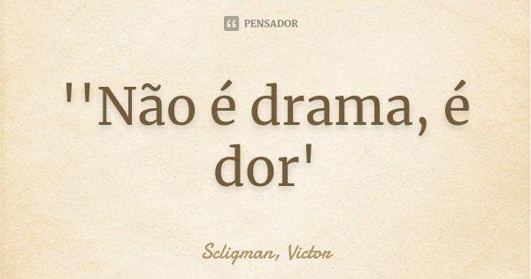''Não é drama, é dor'... Frase de Scligman, Victor.