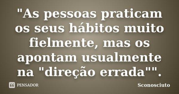 """""""As pessoas praticam os seus hábitos muito fielmente, mas os apontam usualmente na """"direção errada"""""""".... Frase de Sconosciuto."""