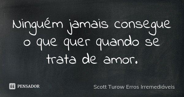 Ninguém jamais consegue o que quer quando se trata de amor.... Frase de Scott Turow  [ Erros Irremediáveis ].