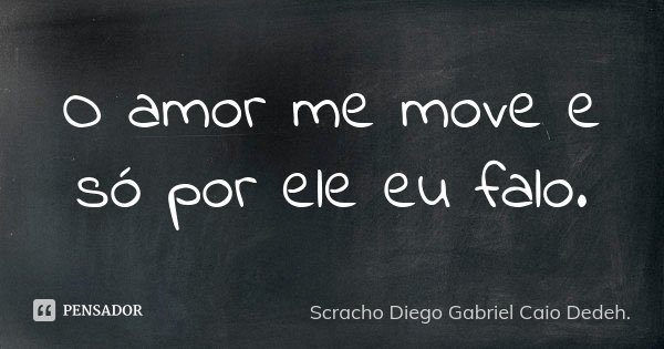 O amor me move e só por ele eu falo.... Frase de Scracho Diego Gabriel Caio Dedeh..