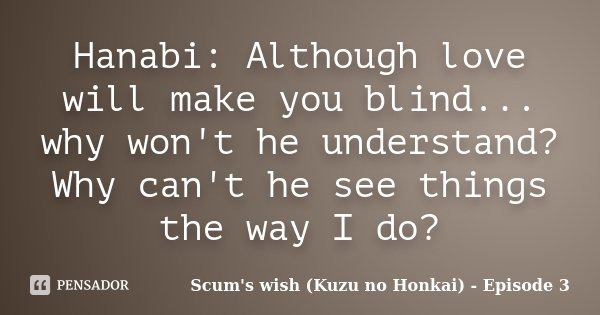 Hanabi: Although love will make you blind... why won't he understand? Why can't he see things the way I do?... Frase de Scum's wish (Kuzu no Honkai) - Episode 3.
