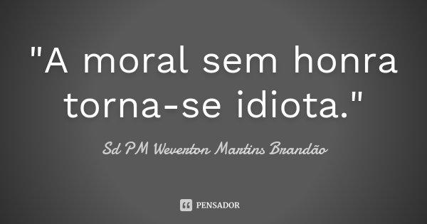 """""""A moral sem honra torna-se idiota.""""... Frase de Sd PM Weverton Martins Brandão."""