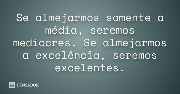 Se almejarmos somente a média, seremos medíocres. Se almejarmos a excelência, seremos excelentes.