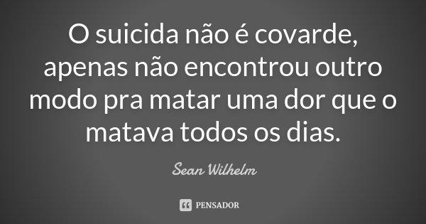 O suicida não é covarde, apenas não encontrou outro modo pra matar uma dor que o matava todos os dias.... Frase de Sean Wilhelm.