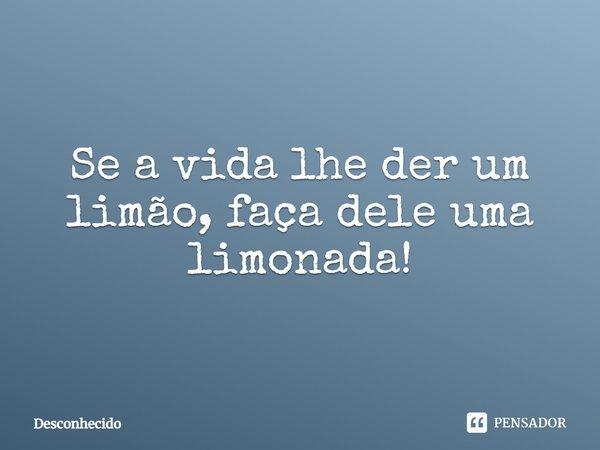 Se a vida lhe der um limão, faça dele uma limonada!