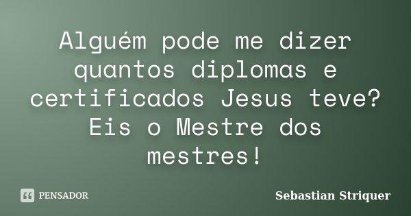 Alguém pode me dizer quantos diplomas e certificados Jesus teve? Eis o Mestre dos mestres!... Frase de Sebastian Striquer.