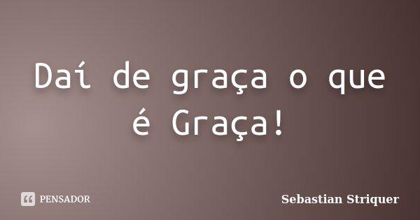 Daí de graça o que é Graça!... Frase de Sebastian Striquer.