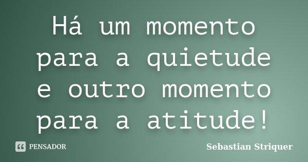 Há um momento para a quietude e outro momento para a atitude!... Frase de Sebastian Striquer.