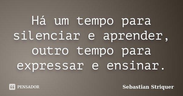 Há um tempo para silenciar e aprender, outro tempo para expressar e ensinar.... Frase de Sebastian Striquer.