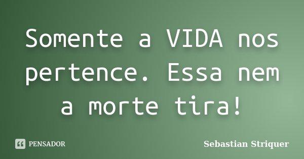 Somente a VIDA nos pertence. Essa nem a morte tira!... Frase de Sebastian Striquer.