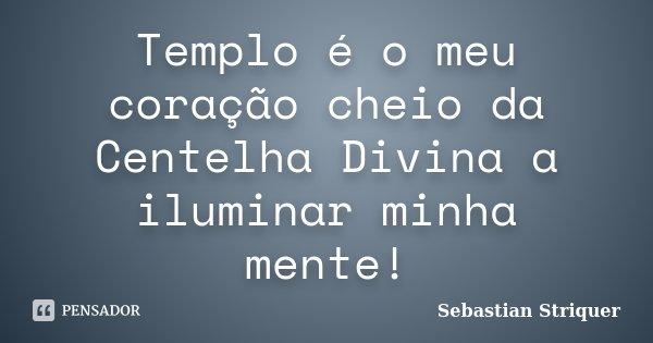 Templo é o meu coração cheio da Centelha Divina a iluminar minha mente!... Frase de Sebastian Striquer.