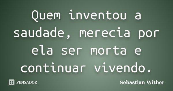 Quem inventou a saudade, merecia por ela ser morta e continuar vivendo.... Frase de Sebastian Wither.