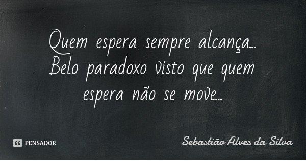Quem espera sempre alcança... Belo paradoxo visto que quem espera não se move...... Frase de Sebastião Alves da Silva.