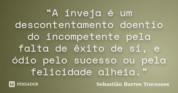 """""""A inveja é um descontentamento doentio do incompetente pela falta de êxito de si, e ódio pelo sucesso ou pela felicidade alheia.""""... Frase de Sebastião Barros Travassos."""