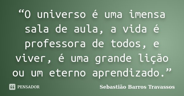 """""""O universo é uma imensa sala de aula, a vida é professora de todos, e viver, é uma grande lição ou um eterno aprendizado.""""... Frase de Sebastião Barros Travassos."""