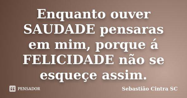 Enquanto ouver SAUDADE pensaras em mim, porque á FELICIDADE não se esqueçe assim.... Frase de Sebastião Cintra SC.