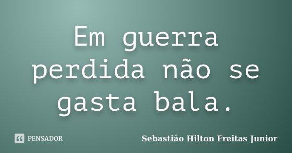 Em guerra perdida não se gasta bala.... Frase de Sebastião Hilton Freitas Junior.