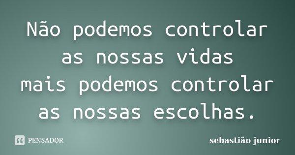 Não podemos controlar as nossas vidas mais podemos controlar as nossas escolhas.... Frase de sebastião junior.