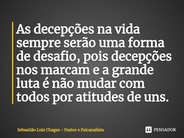 As decepções na vida sempre serão uma forma de desafio, pois decepções nos marcam e a grande luta é não mudar com todos por atitudes de uns.... Frase de Sebastião Luiz Chagas - Pastor e Psicanalísta.