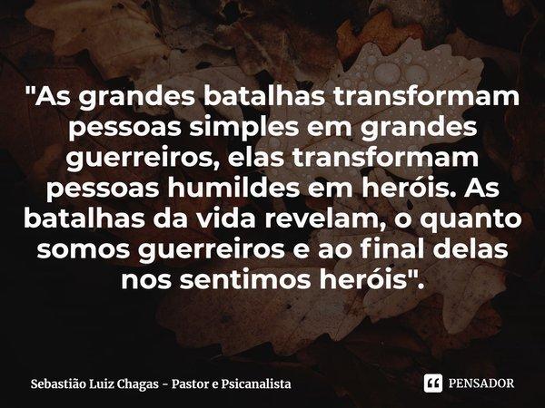 """""""As grandes batalhas transformam pessoas simples em grandes guerreiros, elas transformam pessoas humildes em heróis. As batalhas da vida revelam, o quanto... Frase de Sebastião Luiz Chagas - Pastor e Psicanalista."""