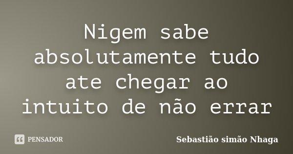 Nigem sabe absolutamente tudo ate chegar ao intuito de não errar... Frase de Sebastião simão Nhaga.