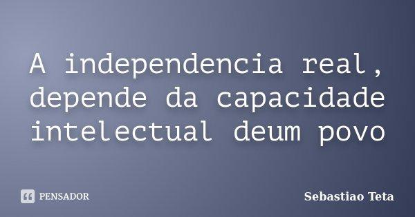 A independencia real, depende da capacidade intelectual deum povo... Frase de Sebastiao Teta.