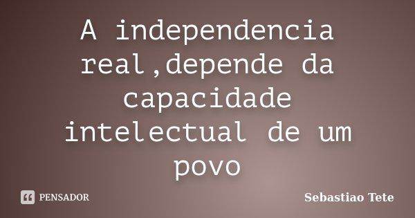 A independencia real,depende da capacidade intelectual de um povo... Frase de Sebastiao Tete.