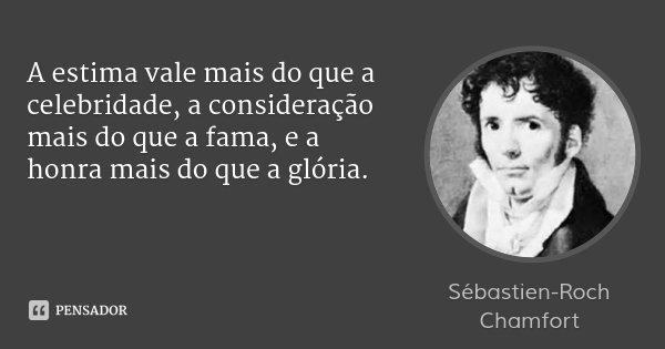 A estima vale mais do que a celebridade, a consideração mais do que a fama, e a honra mais do que a glória.... Frase de Sébastien-Roch Chamfort.